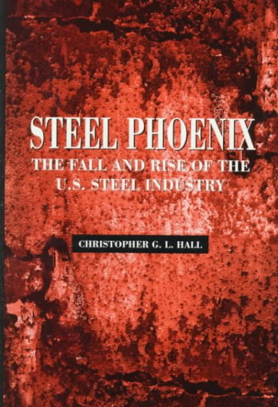 Steel Phoenix: The Fall and Rise of the U.S. Steel Industry