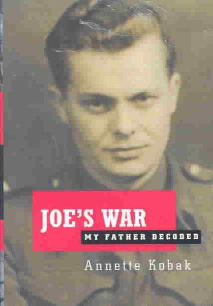 Joe's War: My Father Decoded by Annette Kobak