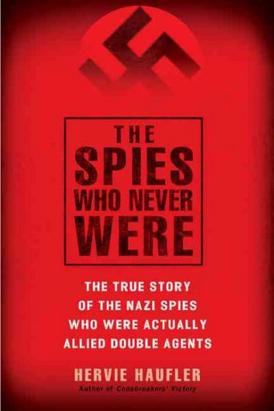 The Spies Who Never Were: the True Story of the Nazi Spies Who Were Actually Allied Double Agents by Hervie Haufler