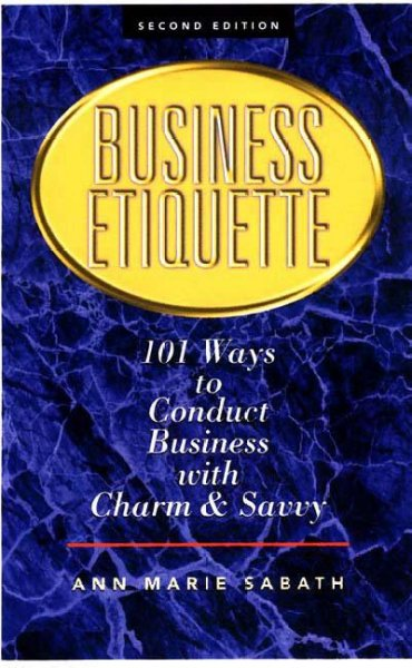 Business Etiquette : 101 Ways To Conduct Business With Charm & Savvy