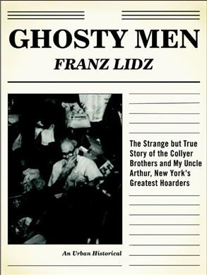 Ghosty men : the strange but true story of the Collyer brothers, New York's greatest hoarders : an urban historical / by Franz Lidz