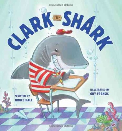 Clark the Shark by Bruce Hale; illustrated by Guy Francis