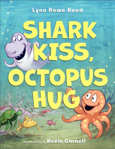 Shark kiss, octopus hug / Lynn Rowe Reed ; illustrations by Kevin Cornell