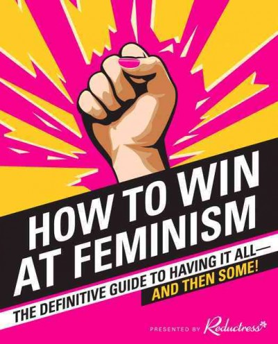 How to Win at Feminism: The Definitive Guide to Having It All -- And Then Some! by Elizabeth Newell, Anna Drezen, and Sarah Pappalardo; presented by Reductress