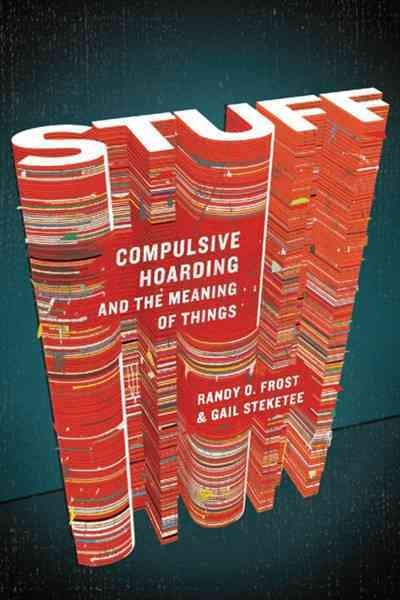 Stuff : compulsive hoarding and the meaning of things / Randy O. Frost and Gail Steketee