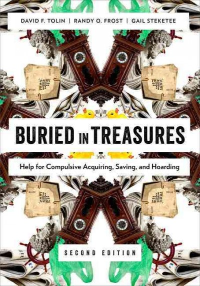Buried in Treasures : help for compulsive acquiring, saving, and hoarding / David F. Tolin, Randy O. Frost, Gail Steketee