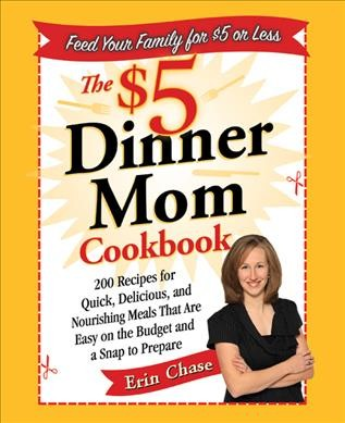 The $5 dinner mom cookbook : 200 recipes for quick, delicious, and nourishing meals that are easy on the budget and a snap to prepare / Erin Chase