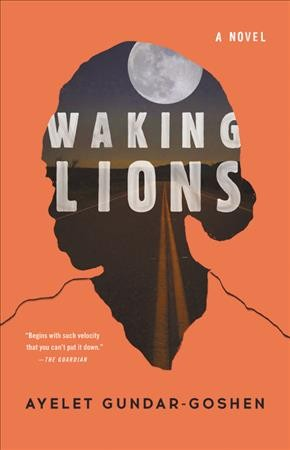 Waking lions : [a novel] / Ayelet Gundar-Goshen ; translated from the Hebrew by Sondra Silverston