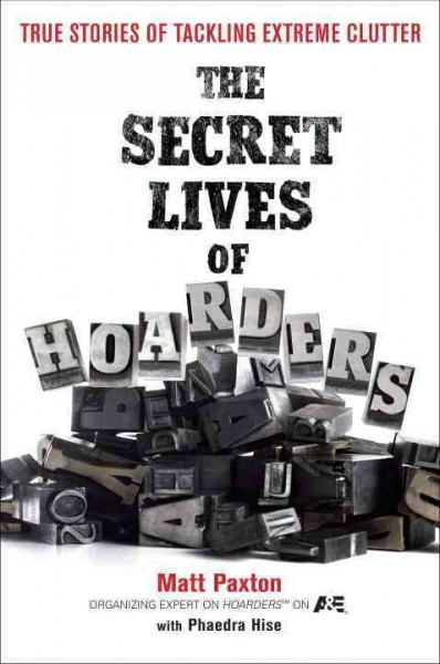 The Secret Lives of Hoarders : True Stories of Tackling Extreme Clutter by Matt Paxton