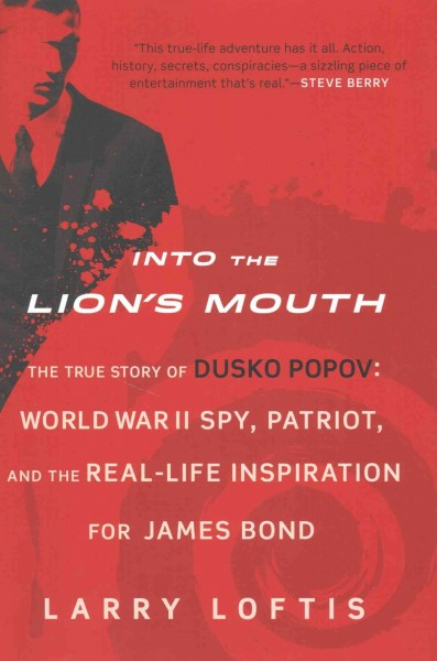 Into the Lion's Mouth : the True Story of Dusko Popov : World War II Spy, Patriot, and the Real-life Inspiration for James Bond by Larry Loftis