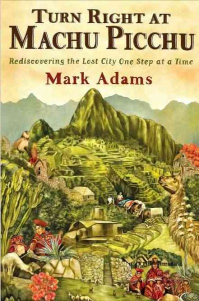 Turn Right at Machu Picchu: Rediscovering the Lost City One Step at a Time by Mark Adams