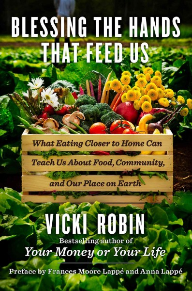Blessing the hands that feed us : what eating closer to home can teach us about food, community, and our place on earth / Vicki Robin