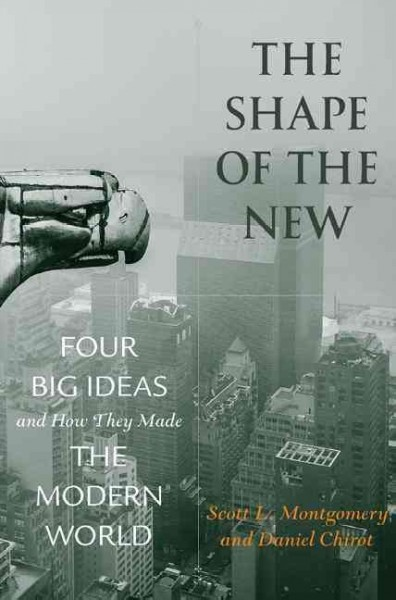 The Shape of The New - four big ideas and how they made the modern world / Scott L. Montgomery and Daniel Chirot