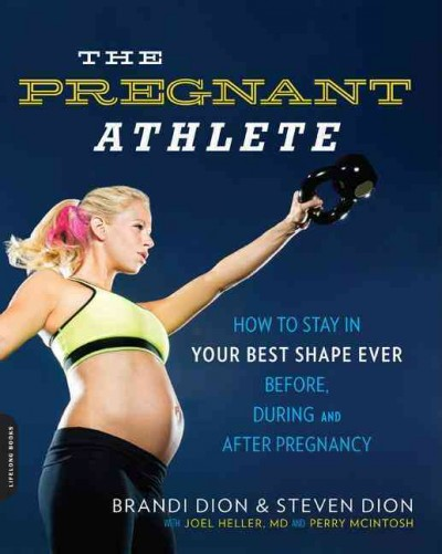 The pregnant athlete : how to stay in your best shape ever--before, during, and after pregnancy / Brandi Dion, NSCA-CPT, USAT LI, Steven Dion, EdD ; with Joel B. Heller, MD ; with Perry McIntosh