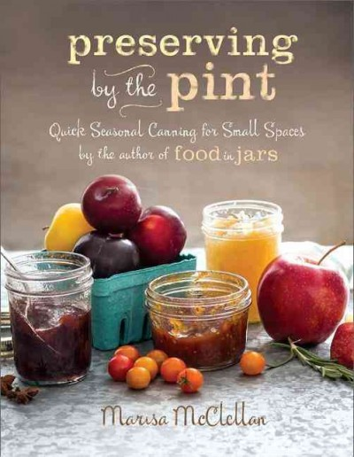 Preserving by the pint : quick seasonal canning for small spaces by Marisa McClellan