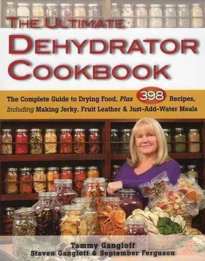 The ultimate dehydrator cookbook : [the complete guide to drying food, plus 398 recipes, including making jerkey, fruit leathers, and just-add-water meals] / Tammy Gangloff, Steven Gangloff & September Ferguson