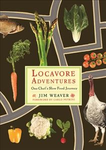 Locavore adventures : one chef's slow food journey / Jim Weaver ; foreword by Carlo Petrini