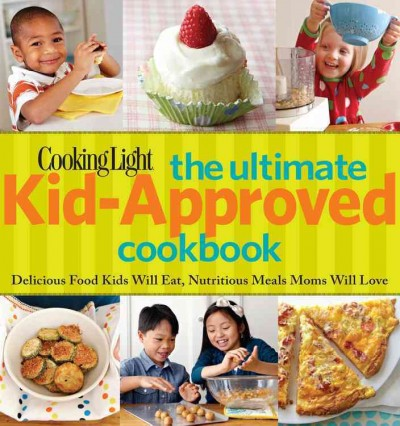 Cooking Light The Ultimate Kid-Approved Cookbook: Delicious Food Kids Will Eat, Nutritious Meals Mom Will Love - editor, Rachel Quinlivan West; writer, Carolyn Land Williams
