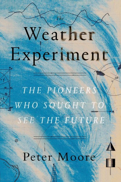 The Weather Experiment: The Pioneers Who Sought to See the Future by Peter Moore