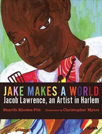 Jake makes a world : Jacob Lawrence, a young artist in Harlem by Sharifa Rhodes-Pitts ; illustrated by Christopher Myers