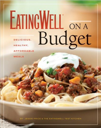 EatingWell on a budget : 140 delicious, healthy, affordable recipes : amazing meals for less than $3 a serving by Jessie Price & the Eatingwell Test Kitchen