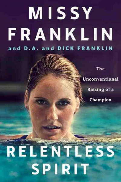 Relentless Spirit: The Unconventional Raising of a Champion by Missy Franklin and D.A. and Dick Franklin, with Daniel Paisner