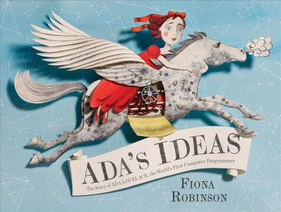 Ada's ideas : the story of Ada Lovelace, the world's first computer programmer / Fiona Robinson