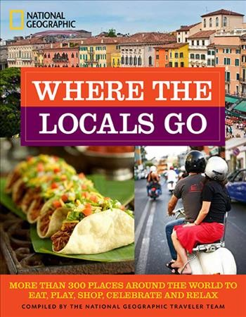 Where the Locals Go: More Than 300 Places Around the World to Eat, Play, Shop, Celebrate, and Relax compiled by the National Geographic Traveler Team
