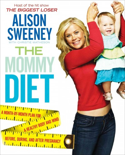 The mommy diet : a month-by-month plan for a healthy body and mind before, during, and after pregnancy / Alison Sweeney ; with Christie Matheson