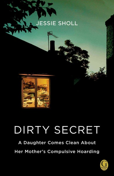 Dirty secret : a daughter comes clean about her mother's compulsive hoarding / Jessie Sholl
