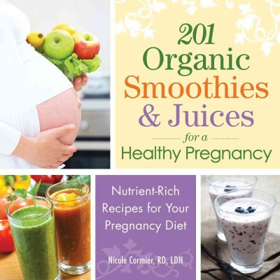 201 organic smoothies & juices for a healthy pregnancy : nutrient-rich recipes for your pregnancy diet / Nicole Cormier, RD, LDN.