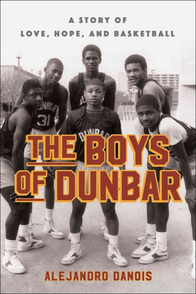 The boys of Dunbar : a story of love, hope, and basketball / Alejandro Danois