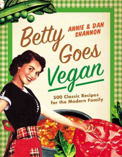 Betty Goes Vegan: 500 Classic Recipes for the Modern Family by Annie & Dan Shannon