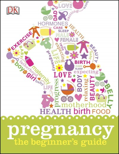 Pregnancy : the beginner's guide / writers : Shaoni Bhattacharya, Claire Cross, Elinor Duffy, Kate Ling, and Susannah Marriott.
