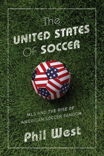 The United States of Soccer - MLS and the Rise of American Soccer Fandom by Phil West