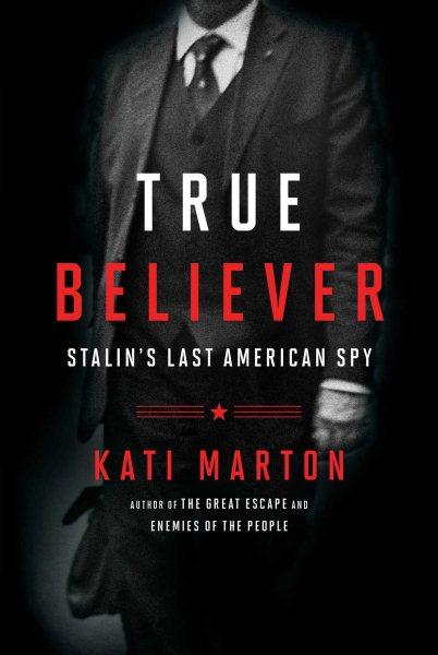 The True Believer: The Secret Life of Noel Field, Stalin's Last American Spy by Kati Marton