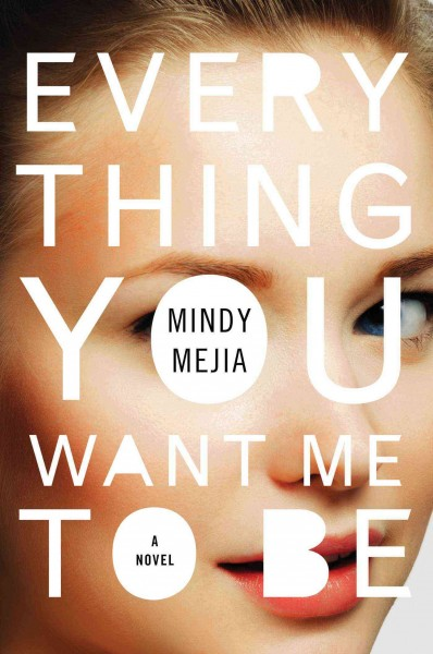 Everything you want me to be : a novel / Mindy Mejia