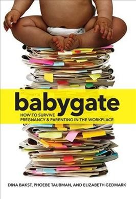 Babygate : how to survive pregnancy and parenting in the workplace by Dina Bakst, Phoebe Taubman, Elizabeth Gedmark