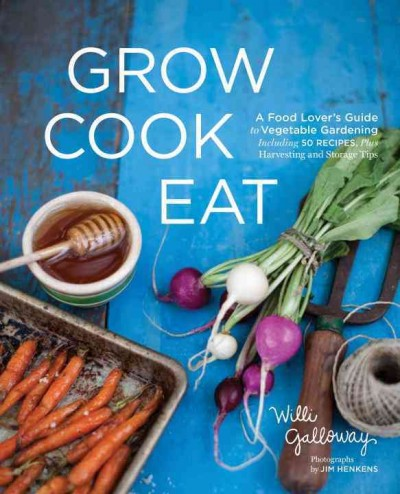 Grow cook eat : a food lover's guide to kitchen gardening, including 50 recipes, plus harvesting and storage tips by Willi Galloway