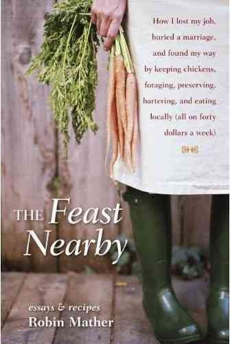 The feast nearby : how I lost my job, buried a marriage, and found my way by keeping chickens, foraging, preserving, bartering, and eating locally (all on forty dollars a week) / Robin Mather