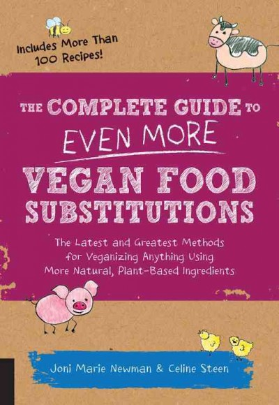 The complete guide to even more vegan food substitutions : the latest and greatest methods for veganizing anything using more natural, plant-based ingredients by Joni Marie Newman and Celine Steen