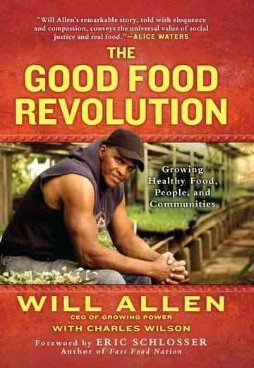 The good food revolution : growing healthy food, people, and communities / Will Allen with Charles Wilson