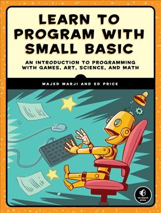 Learn to program with small basic : an introduction to programming with games, art, science, and math / by Majed Marji and Ed Price
