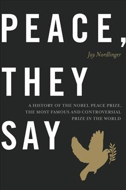 Peace, they say : a history of the Nobel Peace Prize, the most famous and controversial prize in the world / Jay Nordlinger