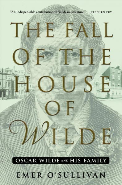 The fall of the house of Wilde : Oscar Wilde and his family / Emer O'Sullivan
