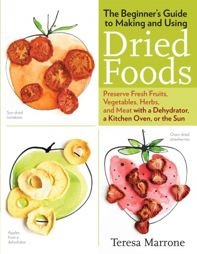 The Beginner's Guide to Making and Using Dried Foods : Preserve Fresh Fruits, Vegetables, Herbs, and Meat with a Dehydrator, a Kitchen Oven, or the Sun / Teresa Marrone