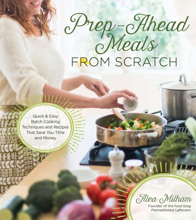 Prep-ahead meals from scratch / Quick & Easy Batch Cooking Techniques and Recipes That Save You Time and Money / Alea Milham, founder of the food blog Premeditated leftovers
