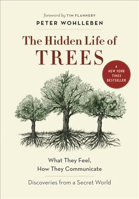 Hidden Life of Trees: What they Feel, How They Communicate – Discoveries from a Secret World by Peter Wohlleben