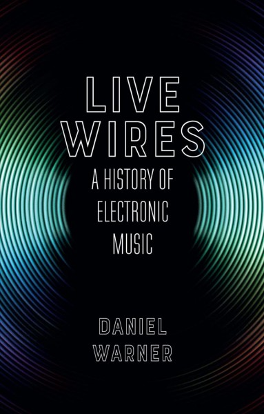 Book cover: Live Wires : A History of Electronic Music