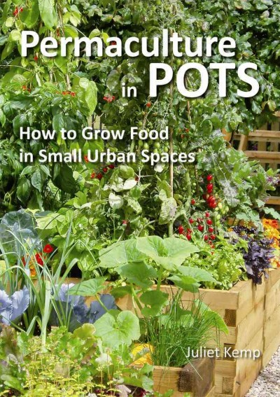 Permaculture in Pots : How to Grow Food in Small Urban Spaces by Juliet Kemp
